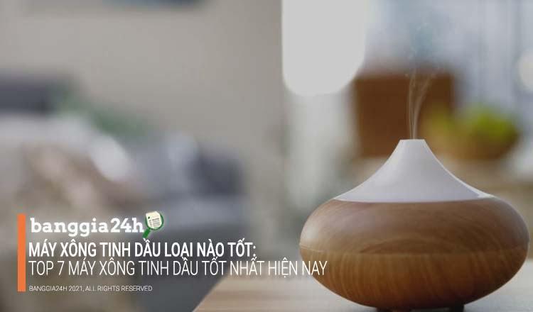 Máy xông tinh dầu loại nào tốt: Top 7 máy xông tinh dầu tốt nhất hiện nay - banggia24h